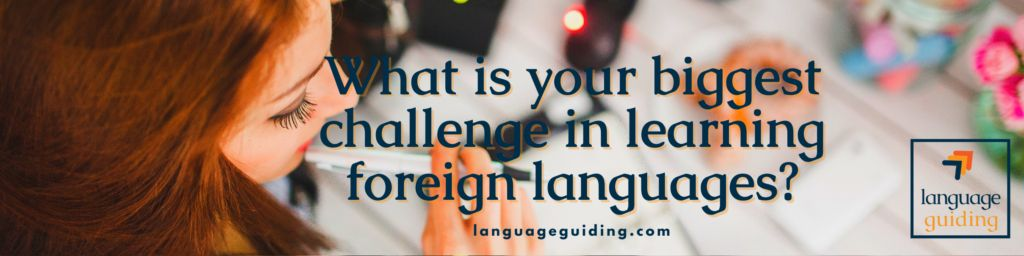 what is your biggest challenge in learning foreign languages
